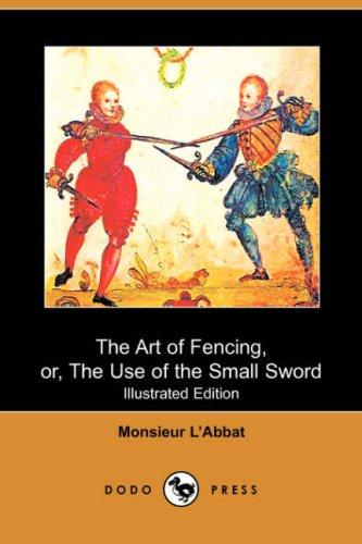 The Art of Fencing, or, The Use of the Small Sword (Illustrated Edition) (Dodo Press)