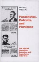 PARACHUTES, PATRIOTS AND PARTISANS: THE SPECIAL OPERATIONS EXECUTIVE AND YUGOSLAVIA, 1941-1945 by HEATHER WILLIAMS