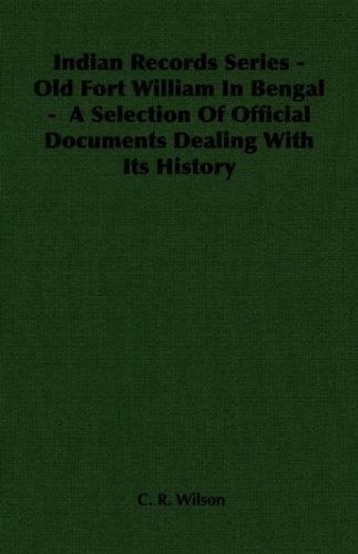 Indian Records Series - Old Fort William In Bengal -  A Selection Of Official Documents Dealing With Its History (Indian Records Series) by C. R. Wilson