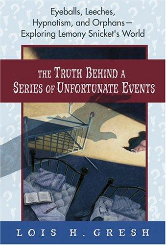 The truth behind A series of unfortunate events by Lois H. Gresh