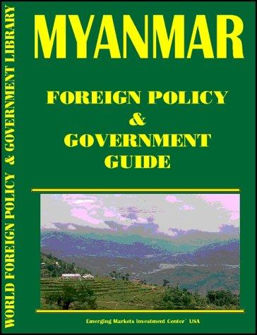 Myanmar Foreign Policy and Government Guide (World Foreign Policy and Government Library Volume 350) by Inc. Global Investment & Business Center
