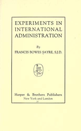 Experiments in international administration by Sayre, Francis Bowes, Sayre, Francis Bowes