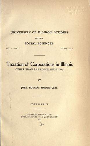 Taxation of corporations in Illinois other than railroads, since 1872 by Joel Roscoe Moore