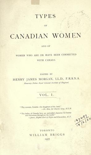 Types of Canadian women and of women who are or have been connected with Canada by vol. 1 / edited by Henry James Morgan.