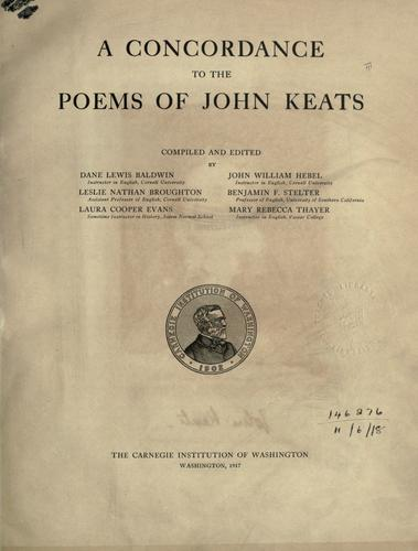 A concordance to the poems of John Keats, comp. and ed. by Dane Lewis Baldwin ... Leslie Nathan Broughton ... Laura Cooper Evans ... John William Hebel ... Benjamin F. Stelter ... [and] Mary Rebecca Thayer ... by