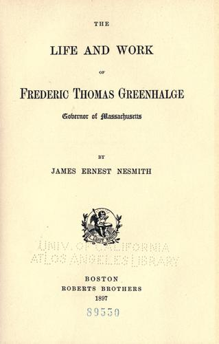 The life and work of Frederic Thomas Greenhalge by James Ernest Nesmith